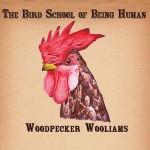 Woodpecker Wooliams – The Bird School Of Being Human [Robot Elephant Records]