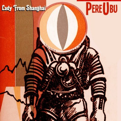 Pere Ubu – 'Lady From Shanghai' (Fire)
