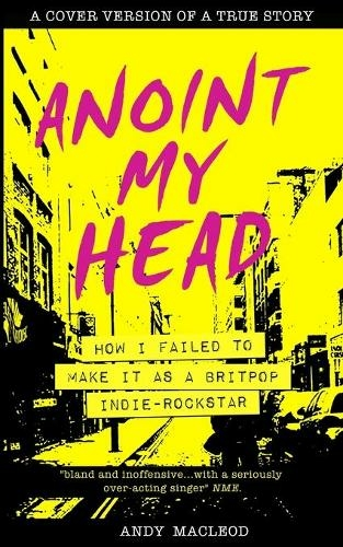 Andy Macleod – Anoint My Head: How I Failed To Make It As A Britpop Indie Rock Star (Pointy Books)